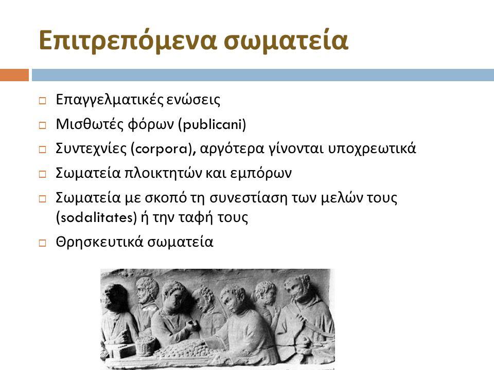 Επιτρεπόμενα σωματεία  Επαγγελματικές ενώσεις  Μισθωτές φόρων (publicani)  Συντεχνίες (corpora), αργότερα γίνονται υποχρεωτικά  Σωματεία πλοικτητών και εμπόρων  Σωματεία με σκοπό τη συνεστίαση των μελών τους (sodalitates) ή την ταφή τους  Θρησκευτικά σωματεία