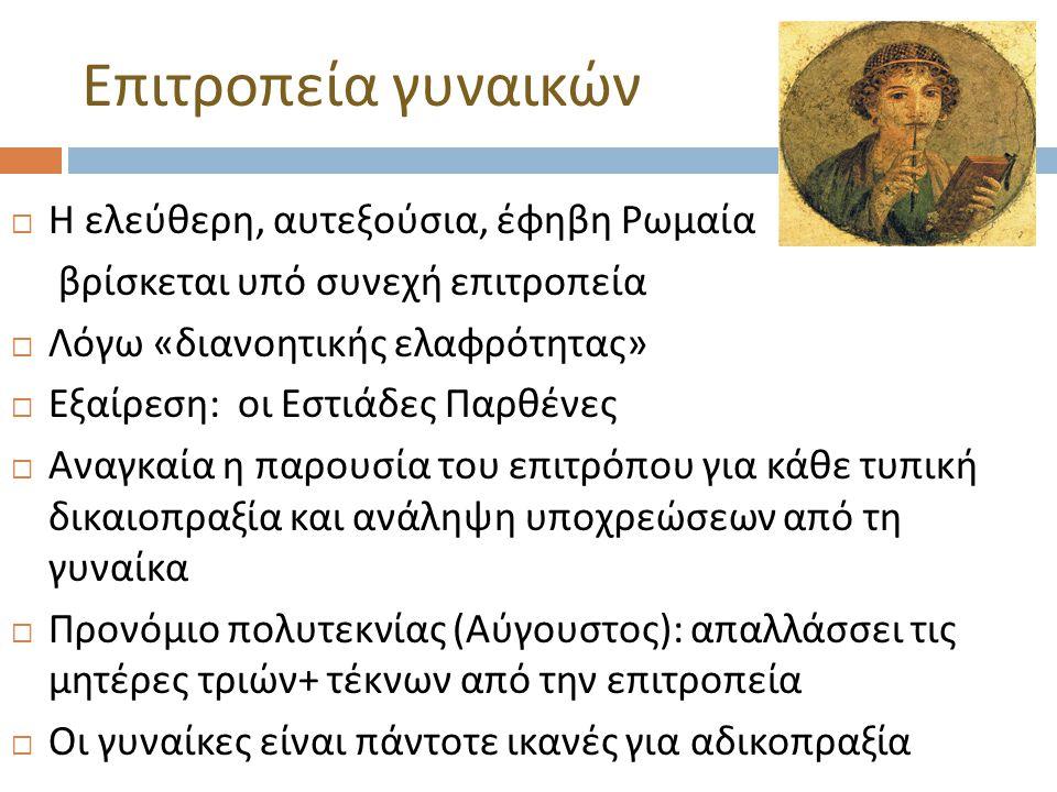  Η ελεύθερη, αυτεξούσια, έφηβη Ρωμαία βρίσκεται υπό συνεχή επιτροπεία  Λόγω « διανοητικής ελαφρότητας »  Εξαίρεση : οι Εστιάδες Παρθένες  Αναγκαία η παρουσία του επιτρόπου για κάθε τυπική δικαιοπραξία και ανάληψη υποχρεώσεων από τη γυναίκα  Προνόμιο πολυτεκνίας ( Αύγουστος ): απαλλάσσει τις μητέρες τριών + τέκνων από την επιτροπεία  Οι γυναίκες είναι πάντοτε ικανές για αδικοπραξία Επιτροπεία γυναικών