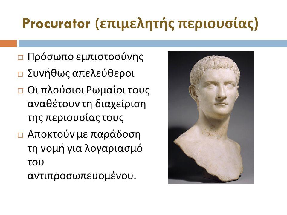 Procurator ( επιμελητής περιουσίας )  Πρόσωπο εμπιστοσύνης  Συνήθως απελεύθεροι  Οι πλούσιοι Ρωμαίοι τους αναθέτουν τη διαχείριση της περιουσίας τους  Αποκτούν με παράδοση τη νομή για λογαριασμό του αντιπροσωπευομένου.