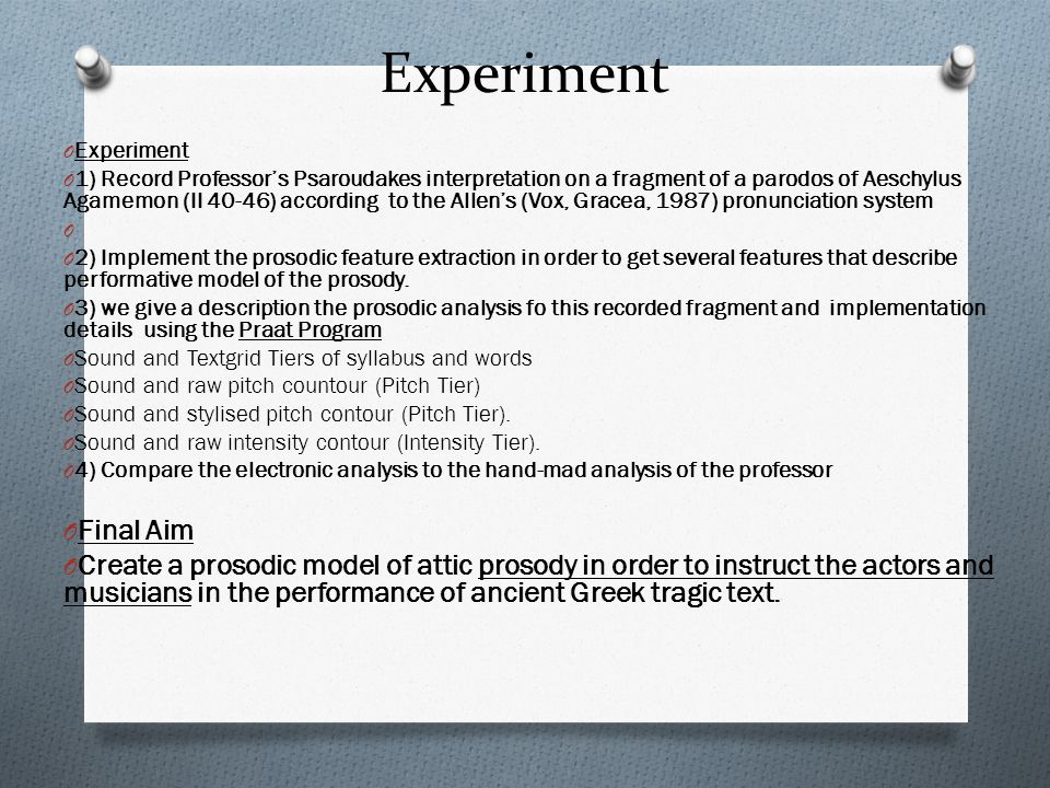 Experiment O Experiment O 1) Record Professor's Psaroudakes interpretation on a fragment of a parodos of Aeschylus Agamemon (II 40-46) according to the Allen's (Vox, Gracea, 1987) pronunciation system O O 2) Implement the prosodic feature extraction in order to get several features that describe performative model of the prosody.