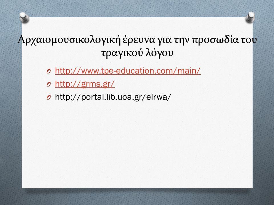 Αρχαιομουσικολογική έρευνα για την προσωδία του τραγικού λόγου O http://www.tpe-education.com/main/ http://www.tpe-education.com/main/ O http://grms.g