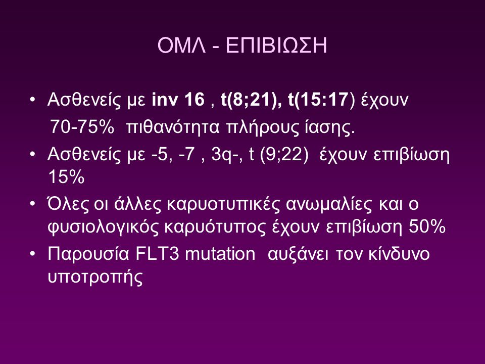 ΟΜΛ - ΕΠΙΒΙΩΣΗ Ασθενείς με inv 16, t(8;21), t(15:17) έχουν 70-75% πιθανότητα πλήρους ίασης. Ασθενείς με -5, -7, 3q-, t (9;22) έχουν επιβίωση 15% Όλες