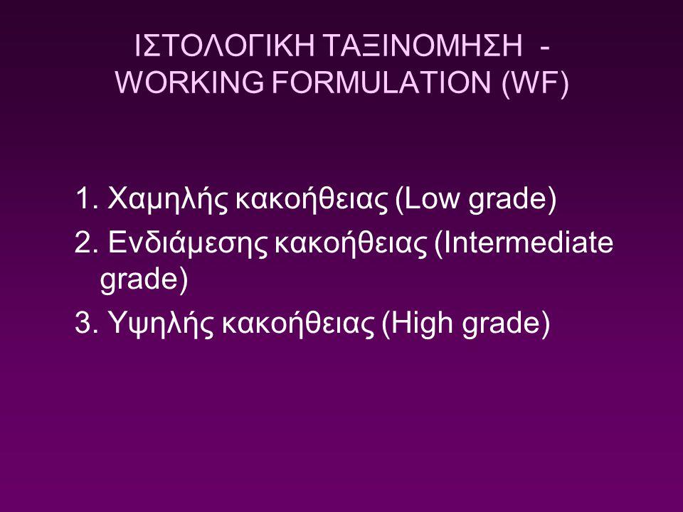 ΙΣΤΟΛΟΓΙΚΗ ΤΑΞΙΝΟΜΗΣΗ - WORKING FORMULATION (WF) 1. Χαμηλής κακοήθειας (Low grade) 2. Ενδιάμεσης κακοήθειας (Intermediate grade) 3. Υψηλής κακοήθειας
