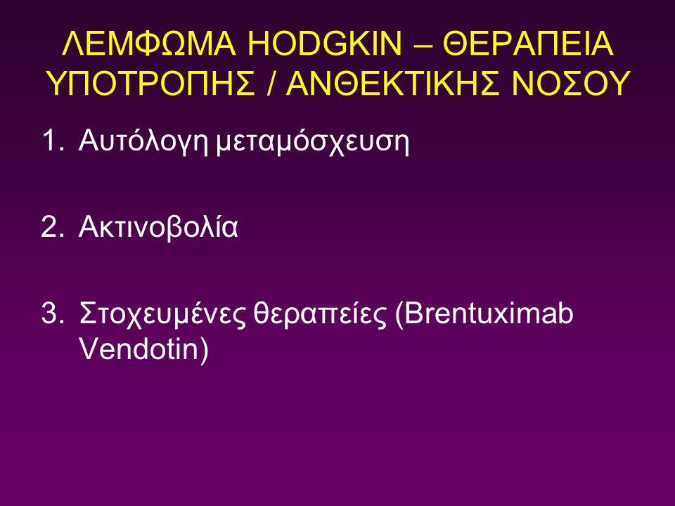 ΛΕΜΦΩΜΑ HODGKIN – ΘΕΡΑΠΕΙΑ ΥΠΟΤΡΟΠΗΣ / ΑΝΘΕΚΤΙΚΗΣ ΝΟΣΟΥ 1.Αυτόλογη μεταμόσχευση 2.Ακτινοβολία 3.Στοχευμένες θεραπείες (Brentuximab Vendotin)