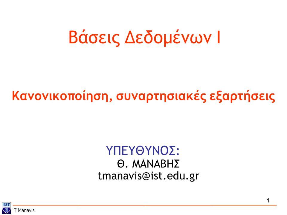 1 Βάσεις Δεδομένων I ΥΠΕΥΘΥΝΟΣ: Θ. ΜΑΝΑΒΗΣ tmanavis@ist.edu.gr Κανονικοποίηση, συναρτησιακές εξαρτήσεις T Manavis