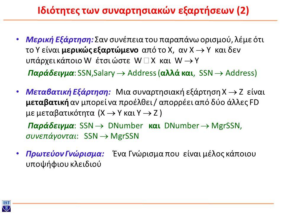 Ιδιότητες των συναρτησιακών εξαρτήσεων (2) Μερική Εξάρτηση: Σαν συνέπεια του παραπάνω ορισμού, λέμε ότι το Y είναι μερικώς εξαρτώμενο από το X, αν X  Y και δεν υπάρχει κάποιο W έτσι ώστε W  X και W  Y Παράδειγμα: SSN,Salary  Address (αλλά και, SSN  Address) Μεταβατική Εξάρτηση: Μια συναρτησιακή εξάρτηση X  Z είναι μεταβατική αν μπορεί να προέλθει / απορρέει από δύο άλλες FD με μεταβατικότητα (X  Y και Y  Z ) Παράδειγμα: SSN  DNumber και DNumber  MgrSSN, συνεπάγονται: SSN  MgrSSN Πρωτεύον Γνώρισμα: Ένα Γνώρισμα που είναι μέλος κάποιου υποψήφιου κλειδιού