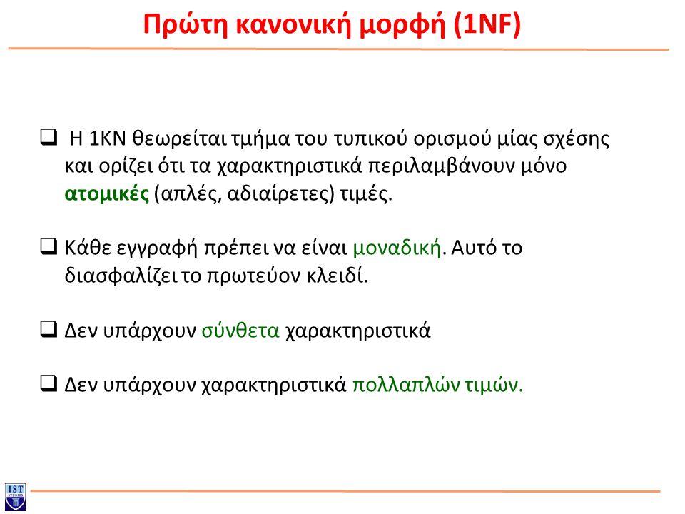 Πρώτη κανονική μορφή (1NF)  Η 1ΚΝ θεωρείται τμήμα του τυπικού ορισμού μίας σχέσης και ορίζει ότι τα χαρακτηριστικά περιλαμβάνουν μόνο ατομικές (απλές, αδιαίρετες) τιμές.