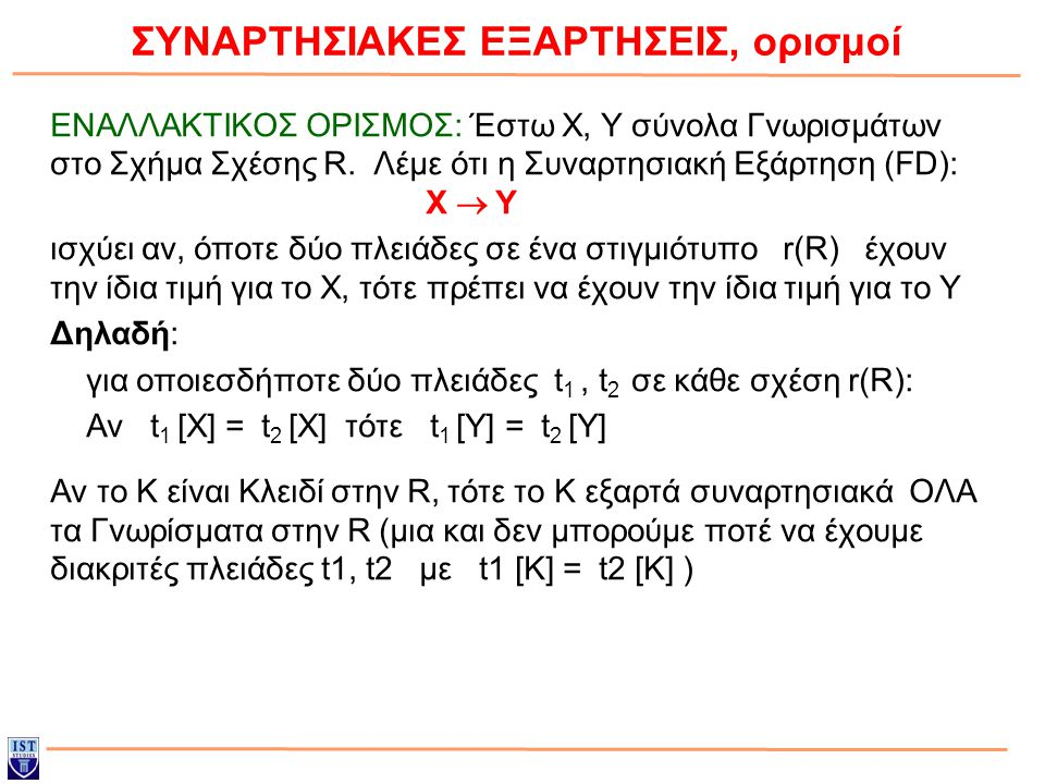 ΣΥΝΑΡΤΗΣΙΑΚΕΣ ΕΞΑΡΤΗΣΕΙΣ, ορισμοί ΕΝΑΛΛΑΚΤΙΚΟΣ ΟΡΙΣΜΟΣ: Έστω X, Y σύνολα Γνωρισμάτων στο Σχήμα Σχέσης R. Λέμε ότι η Συναρτησιακή Εξάρτηση (FD): X  Y