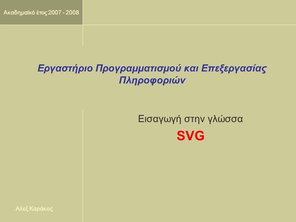 Ακαδημαϊκό έτος 2007 - 2008 Εργαστήριο Προγραμματισμού και Επεξεργασίας Πληροφοριών Εισαγωγή στην γλώσσα SVG Αλεξ Καράκος