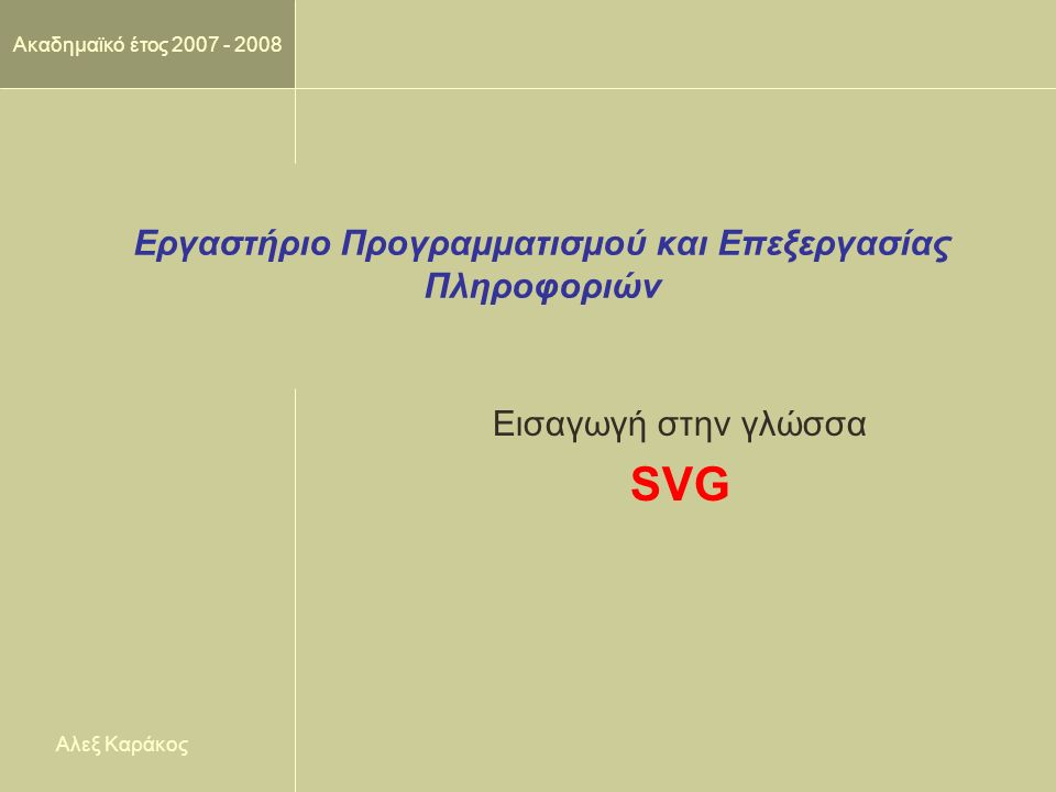 DalaB 2 SVG  Η γλώσσα SVG (Scalable Vector Graphics) αποτελεί μια εφαρμογή της XML η οποία επιτρέπει να περιγράψουμε διανυσματικά γραφικά με πολλές δυνατότητες, όπως:  Ταυτόχρονη εμφάνιση κειμένου και εικόνων  Χρήση όλων των αποχρώσεων των χρωμάτων, διάφορα φίλτρα κτλ.