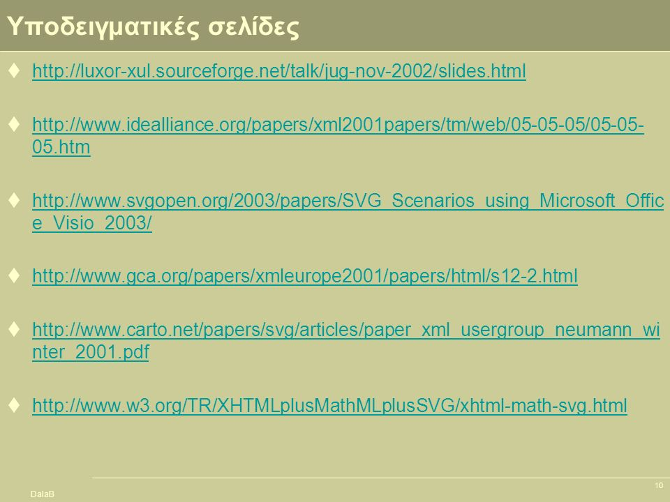 DalaB 10 Υποδειγματικές σελίδες  http://luxor-xul.sourceforge.net/talk/jug-nov-2002/slides.html http://luxor-xul.sourceforge.net/talk/jug-nov-2002/slides.html  http://www.idealliance.org/papers/xml2001papers/tm/web/05-05-05/05-05- 05.htm http://www.idealliance.org/papers/xml2001papers/tm/web/05-05-05/05-05- 05.htm  http://www.svgopen.org/2003/papers/SVG_Scenarios_using_Microsoft_Offic e_Visio_2003/ http://www.svgopen.org/2003/papers/SVG_Scenarios_using_Microsoft_Offic e_Visio_2003/  http://www.gca.org/papers/xmleurope2001/papers/html/s12-2.html http://www.gca.org/papers/xmleurope2001/papers/html/s12-2.html  http://www.carto.net/papers/svg/articles/paper_xml_usergroup_neumann_wi nter_2001.pdf http://www.carto.net/papers/svg/articles/paper_xml_usergroup_neumann_wi nter_2001.pdf  http://www.w3.org/TR/XHTMLplusMathMLplusSVG/xhtml-math-svg.html http://www.w3.org/TR/XHTMLplusMathMLplusSVG/xhtml-math-svg.html