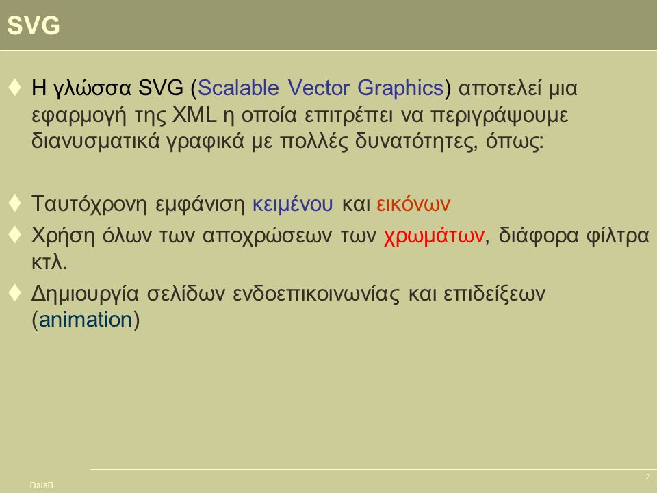 DalaB 43 Επίδειξη (Animation)  Η SVG προσφέρει ένα ειδικό μηχανισμό για τη δημιουργία σελίδων επιδείξεων (animations)  Η βασική ιδέα είναι να εισάγουμε στοιχεία επιδείξεων μέσα σε γραφικές παραστάσεις  Μια διαδικασία επίδειξης επιτρέπει να: –Μετακινήσουμε αντικείμενα –Αλλάξουμε το σχήμα και το χρώμα τους –Τα μετακινήσουμε κατά μήκος μιας διαδρομής  Οι συναρτήσεις επίδειξης εκτελούνται από την SMIL2 (Synchronized Multimedia Integration Language, level 2)