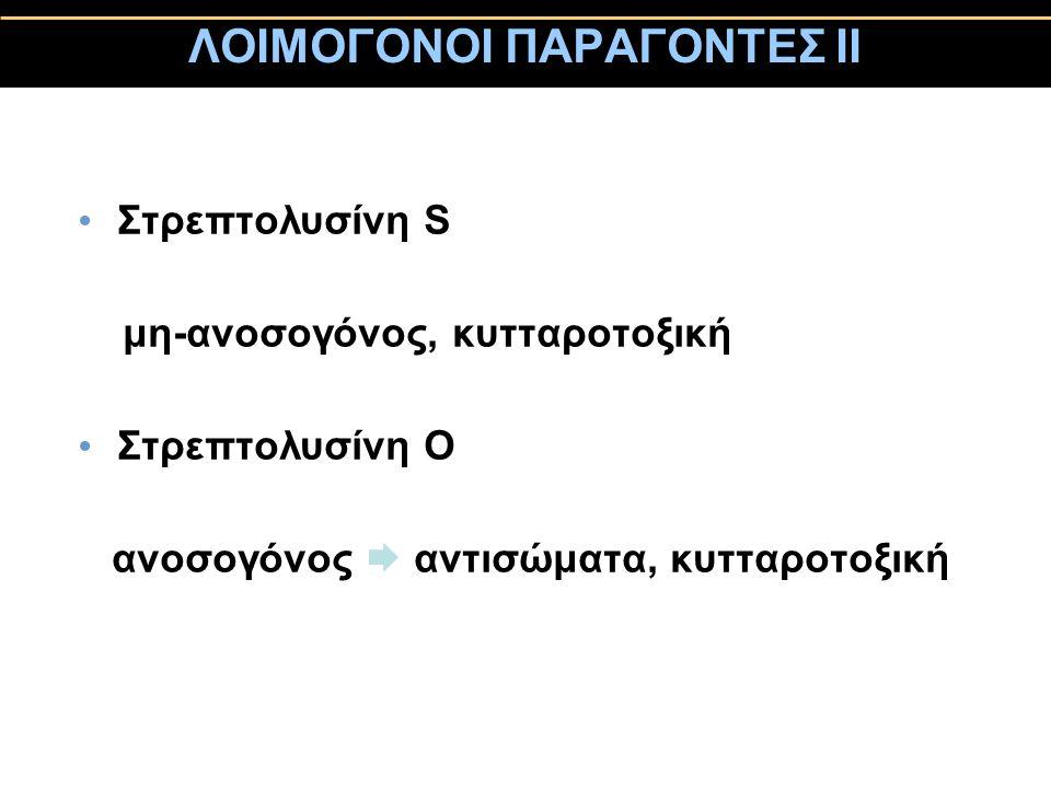 ΛΟΙΜΟΓΟΝΟΙ ΠΑΡΑΓΟΝΤΕΣ ΙΙ Στρεπτολυσίνη S μη-ανοσογόνος, κυτταροτοξική Στρεπτολυσίνη Ο ανοσογόνος  αντισώματα, κυτταροτοξική