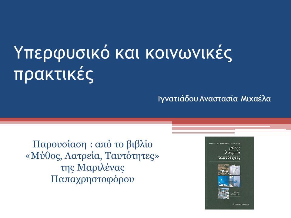 Υπερφυσικό και κοινωνικές πρακτικές Ιγνατιάδου Αναστασία-Μιχαέλα Παρουσίαση : από το βιβλίο «Μύθος, Λατρεία, Ταυτότητες» της Μαριλένας Παπαχρηστοφόρου