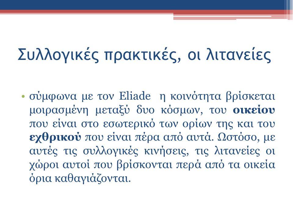 Συλλογικές πρακτικές, οι λιτανείες σύμφωνα με τον Eliade η κοινότητα βρίσκεται μοιρασμένη μεταξύ δυο κόσμων, του οικείου που είναι στο εσωτερικό των ορίων της και του εχθρικού που είναι πέρα από αυτά.
