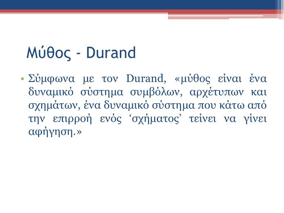 Μύθος - Durand Σύμφωνα με τον Durand, «μύθος είναι ένα δυναμικό σύστημα συμβόλων, αρχέτυπων και σχημάτων, ένα δυναμικό σύστημα που κάτω από την επιρροή ενός 'σχήματος' τείνει να γίνει αφήγηση.»