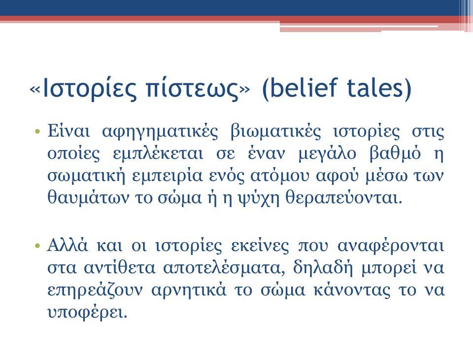 «Ιστορίες πίστεως» (belief tales) Είναι αφηγηματικές βιωματικές ιστορίες στις οποίες εμπλέκεται σε έναν μεγάλο βαθμό η σωματική εμπειρία ενός ατόμου αφού μέσω των θαυμάτων το σώμα ή η ψύχη θεραπεύονται.