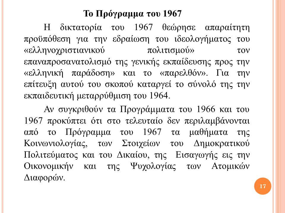 Το Πρόγραμμα του 1967 Η δικτατορία του 1967 θεώρησε απαραίτητη προϋπόθεση για την εδραίωση του ιδεολογήματος του «ελληνοχριστιανικού πολιτισμού» τον επαναπροσανατολισμό της γενικής εκπαίδευσης προς την «ελληνική παράδοση» και το «παρελθόν».