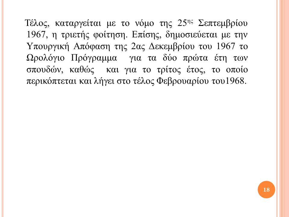 Τέλος, καταργείται με το νόμο της 25 ης Σεπτεμβρίου 1967, η τριετής φοίτηση. Επίσης, δημοσιεύεται με την Υπουργική Απόφαση της 2ας Δεκεμβρίου του 1967