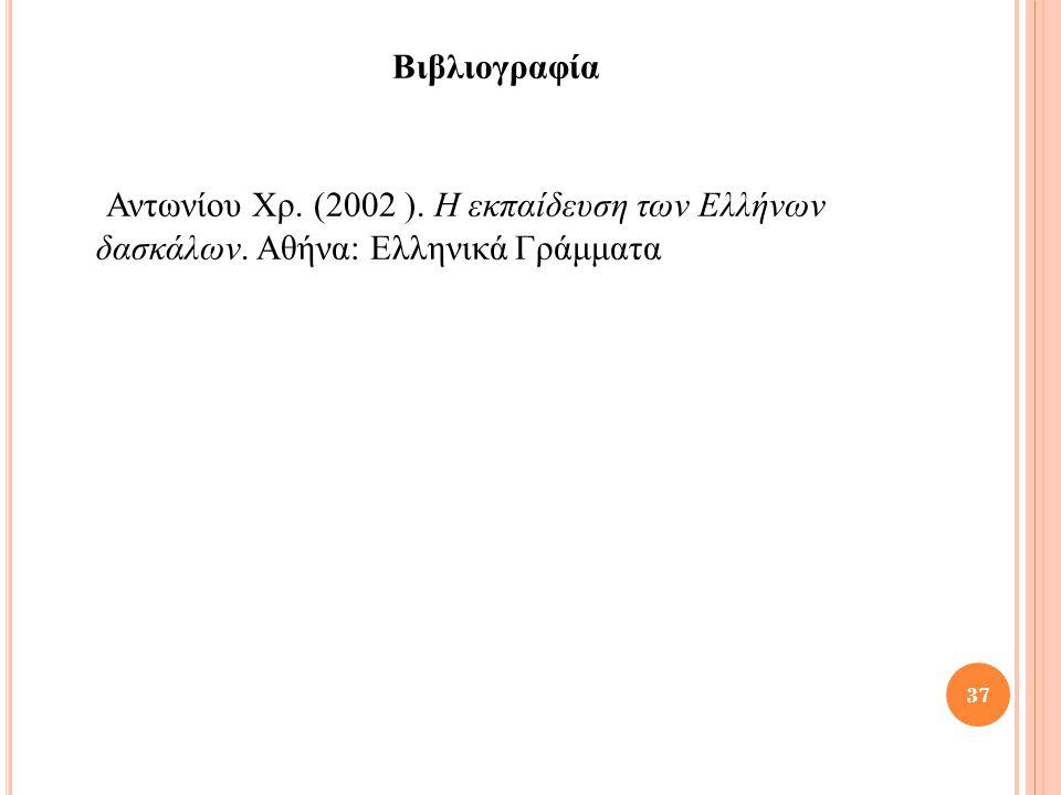 Βιβλιογραφία Αντωνίου Χρ. (2002 ). Η εκπαίδευση των Ελλήνων δασκάλων. Αθήνα: Ελληνικά Γράμματα 37