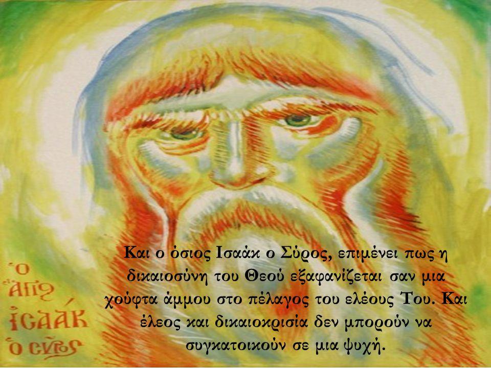 Και ο όσιος Ισαάκ ο Σύρος, επιμένει πως η δικαιοσύνη του Θεού εξαφανίζεται σαν μια χούφτα άμμου στο πέλαγος του ελέους Του. Και έλεος και δικαιοκρισία