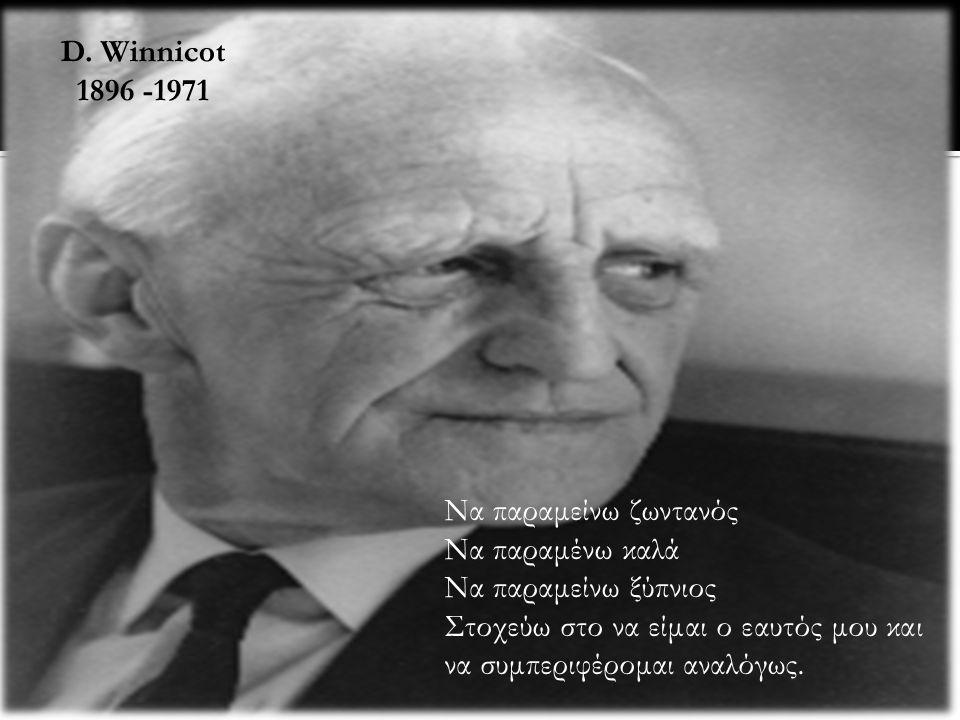 Να παραμείνω ζωντανός Να παραμένω καλά Να παραμείνω ξύπνιος Στοχεύω στο να είμαι ο εαυτός μου και να συμπεριφέρομαι αναλόγως. D. Winnicot 1896 -1971