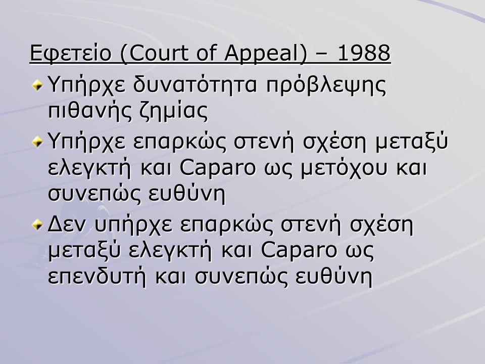 Εφετείο (Court of Appeal) – 1988 Υπήρχε δυνατότητα πρόβλεψης πιθανής ζημίας Υπήρχε επαρκώς στενή σχέση μεταξύ ελεγκτή και Caparo ως μετόχου και συνεπώ