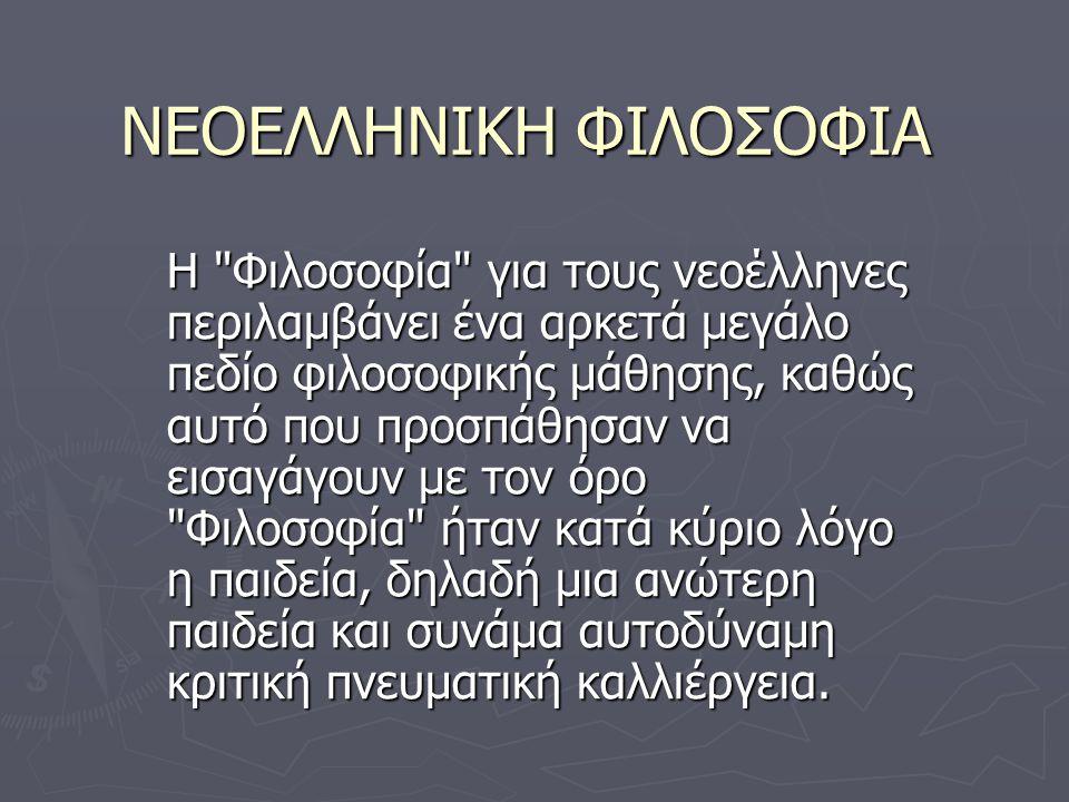 ΝΕΟΕΛΛΗΝΙΚΗ ΦΙΛΟΣΟΦΙΑ Η Φιλοσοφία για τους νεοέλληνες περιλαμβάνει ένα αρκετά μεγάλο πεδίο φιλοσοφικής μάθησης, καθώς αυτό που προσπάθησαν να εισαγάγουν με τον όρο Φιλοσοφία ήταν κατά κύριο λόγο η παιδεία, δηλαδή μια ανώτερη παιδεία και συνάμα αυτοδύναμη κριτική πνευματική καλλιέργεια.