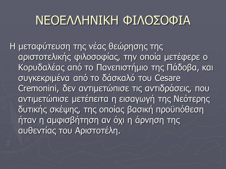 ΝΕΟΕΛΛΗΝΙΚΗ ΦΙΛΟΣΟΦΙΑ Η μεταφύτευση της νέας θεώρησης της αριστοτελικής φιλοσοφίας, την οποία μετέφερε ο Κορυδαλέας από το Πανεπιστήμιο της Πάδοβα, και συγκεκριμένα από το δάσκαλό του Cesare Cremonini, δεν αντιμετώπισε τις αντιδράσεις, που αντιμετώπισε μετέπειτα η εισαγωγή της Νεότερης δυτικής σκέψης, της οποίας βασική προϋπόθεση ήταν η αμφισβήτηση αν όχι η άρνηση της αυθεντίας του Αριστοτέλη.