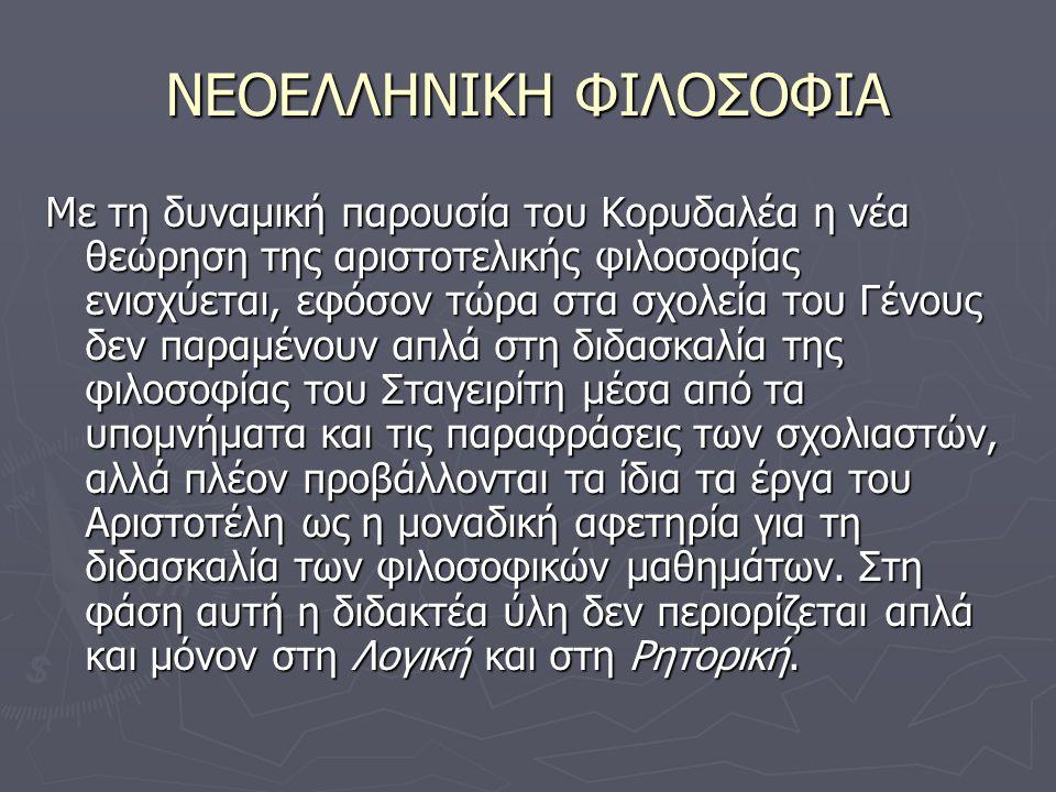 ΝΕΟΕΛΛΗΝΙΚΗ ΦΙΛΟΣΟΦΙΑ Με τη δυναμική παρουσία του Κορυδαλέα η νέα θεώρηση της αριστοτελικής φιλοσοφίας ενισχύεται, εφόσον τώρα στα σχολεία του Γένους δεν παραμένουν απλά στη διδασκαλία της φιλοσοφίας του Σταγειρίτη μέσα από τα υπομνήματα και τις παραφράσεις των σχολιαστών, αλλά πλέον προβάλλονται τα ίδια τα έργα του Αριστοτέλη ως η μοναδική αφετηρία για τη διδασκαλία των φιλοσοφικών μαθημάτων.