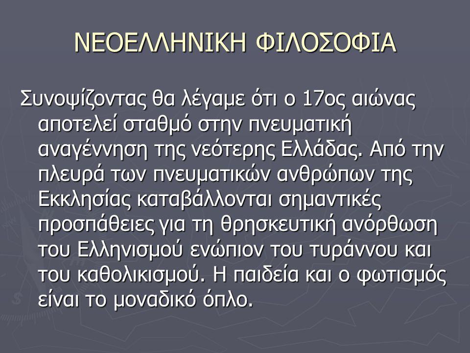ΝΕΟΕΛΛΗΝΙΚΗ ΦΙΛΟΣΟΦΙΑ Συνοψίζοντας θα λέγαμε ότι ο 17ος αιώνας αποτελεί σταθμό στην πνευματική αναγέννηση της νεότερης Ελλάδας.