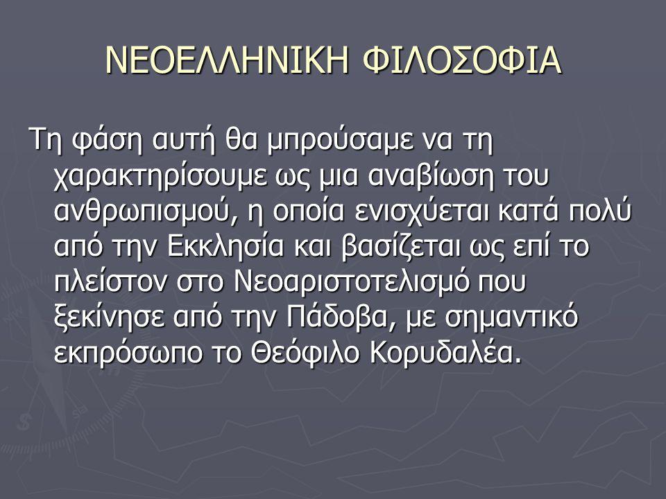 ΝΕΟΕΛΛΗΝΙΚΗ ΦΙΛΟΣΟΦΙΑ Τη φάση αυτή θα μπρούσαμε να τη χαρακτηρίσουμε ως μια αναβίωση του ανθρωπισμού, η οποία ενισχύεται κατά πολύ από την Εκκλησία και βασίζεται ως επί το πλείστον στο Νεοαριστοτελισμό που ξεκίνησε από την Πάδοβα, με σημαντικό εκπρόσωπο το Θεόφιλο Κορυδαλέα.