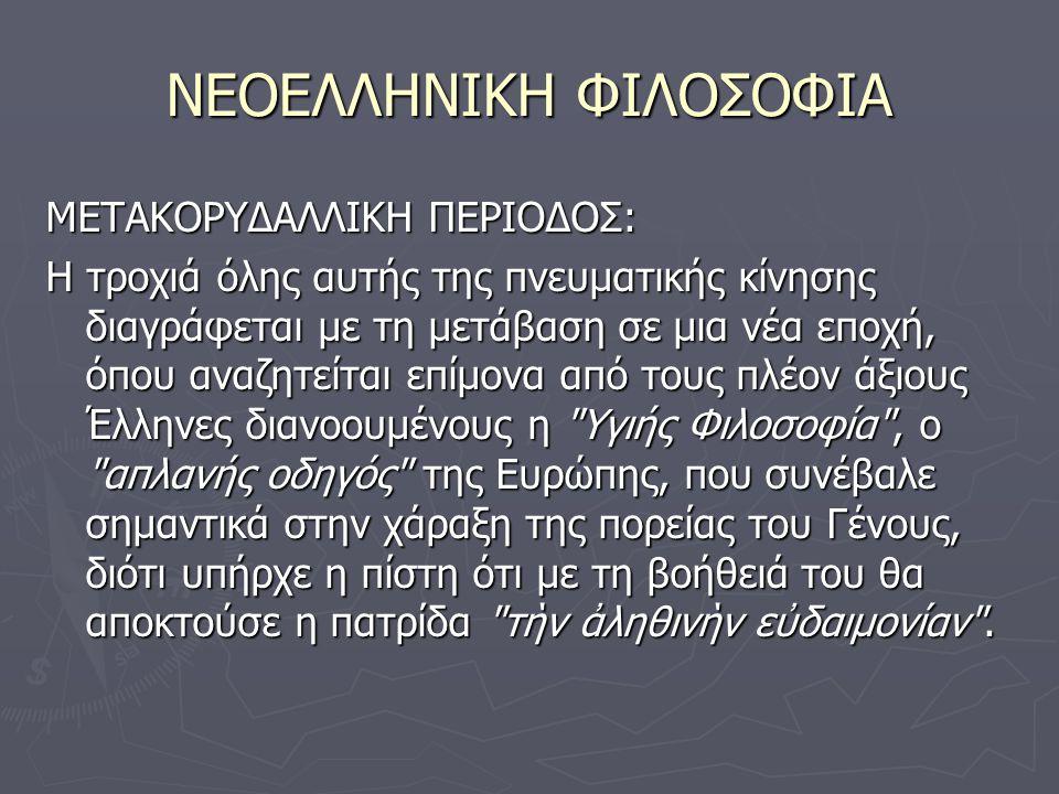 ΝΕΟΕΛΛΗΝΙΚΗ ΦΙΛΟΣΟΦΙΑ ΜΕΤΑΚΟΡΥΔΑΛΛΙΚΗ ΠΕΡΙΟΔΟΣ: Η τροχιά όλης αυτής της πνευματικής κίνησης διαγράφεται με τη μετάβαση σε μια νέα εποχή, όπου αναζητείται επίμονα από τους πλέον άξιους Έλληνες διανοουμένους η Υγιής Φιλοσοφία , ο απλανής οδηγός της Ευρώπης, που συνέβαλε σημαντικά στην χάραξη της πορείας του Γένους, διότι υπήρχε η πίστη ότι με τη βοήθειά του θα αποκτούσε η πατρίδα τὴν ἀληθινὴν εὐδαιμονίαν .