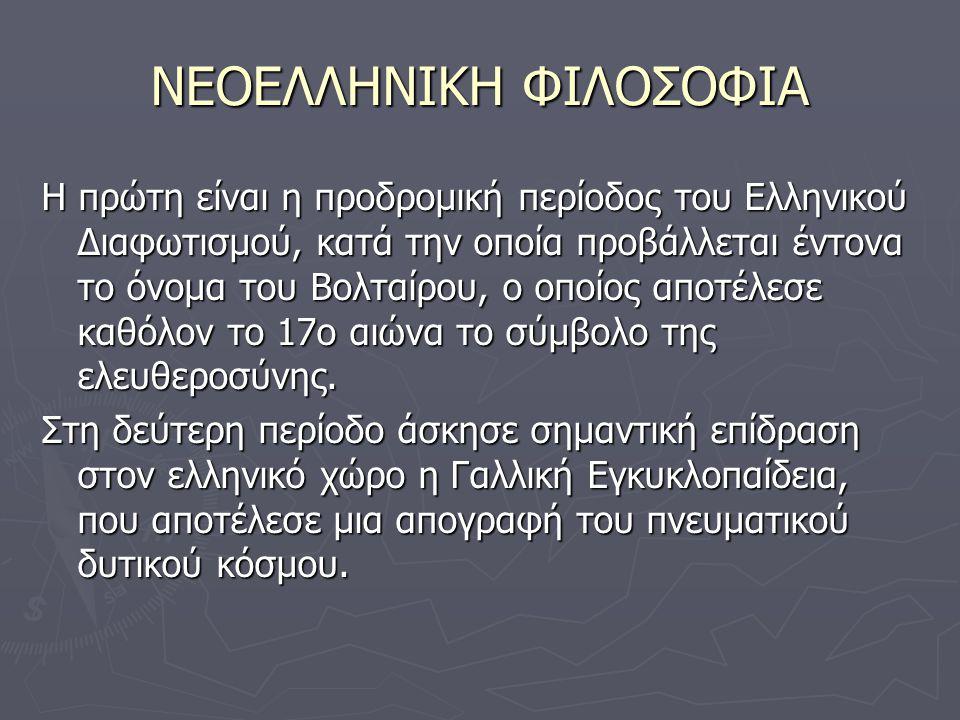 ΝΕΟΕΛΛΗΝΙΚΗ ΦΙΛΟΣΟΦΙΑ Η πρώτη είναι η προδρομική περίοδος του Ελληνικού Διαφωτισμού, κατά την οποία προβάλλεται έντονα το όνομα του Βολταίρου, ο οποίος αποτέλεσε καθόλον το 17ο αιώνα το σύμβολο της ελευθεροσύνης.