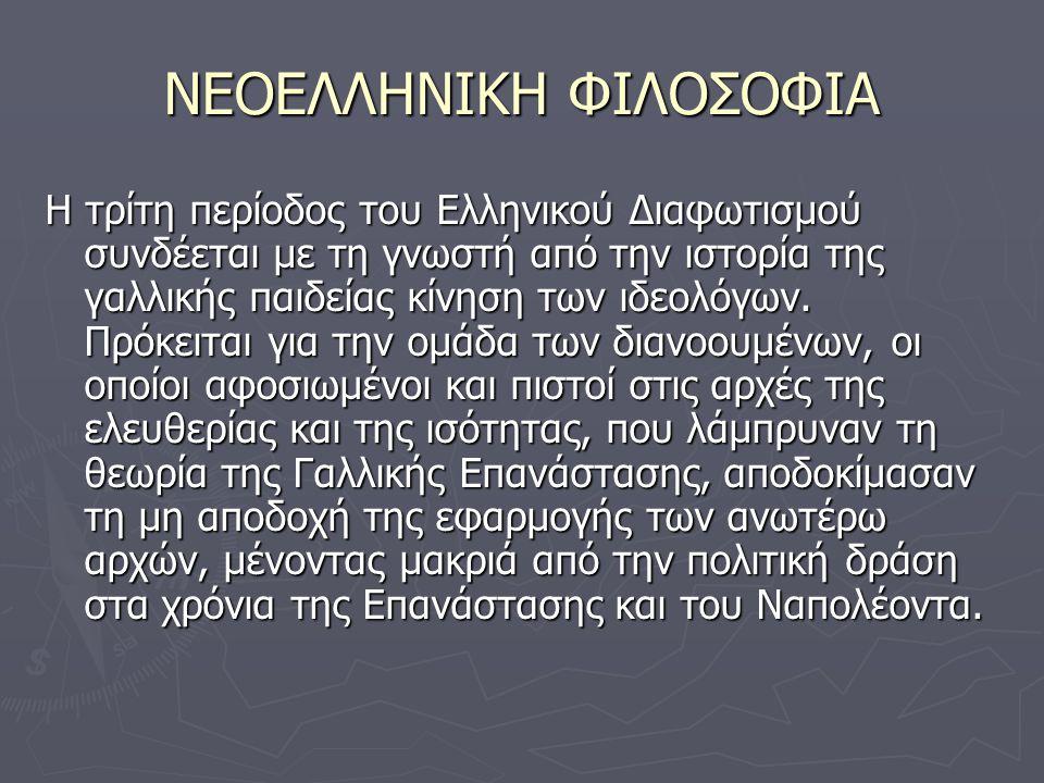 ΝΕΟΕΛΛΗΝΙΚΗ ΦΙΛΟΣΟΦΙΑ Η τρίτη περίοδος του Ελληνικού Διαφωτισμού συνδέεται με τη γνωστή από την ιστορία της γαλλικής παιδείας κίνηση των ιδεολόγων.