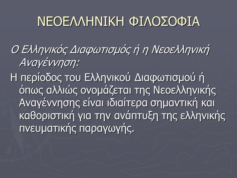 ΝΕΟΕΛΛΗΝΙΚΗ ΦΙΛΟΣΟΦΙΑ Ο Ελληνικός Διαφωτισμός ή η Νεοελληνική Αναγέννηση: Η περίοδος του Ελληνικού Διαφωτισμού ή όπως αλλιώς ονομάζεται της Νεοελληνικής Αναγέννησης είναι ιδιαίτερα σημαντική και καθοριστική για την ανάπτυξη της ελληνικής πνευματικής παραγωγής.