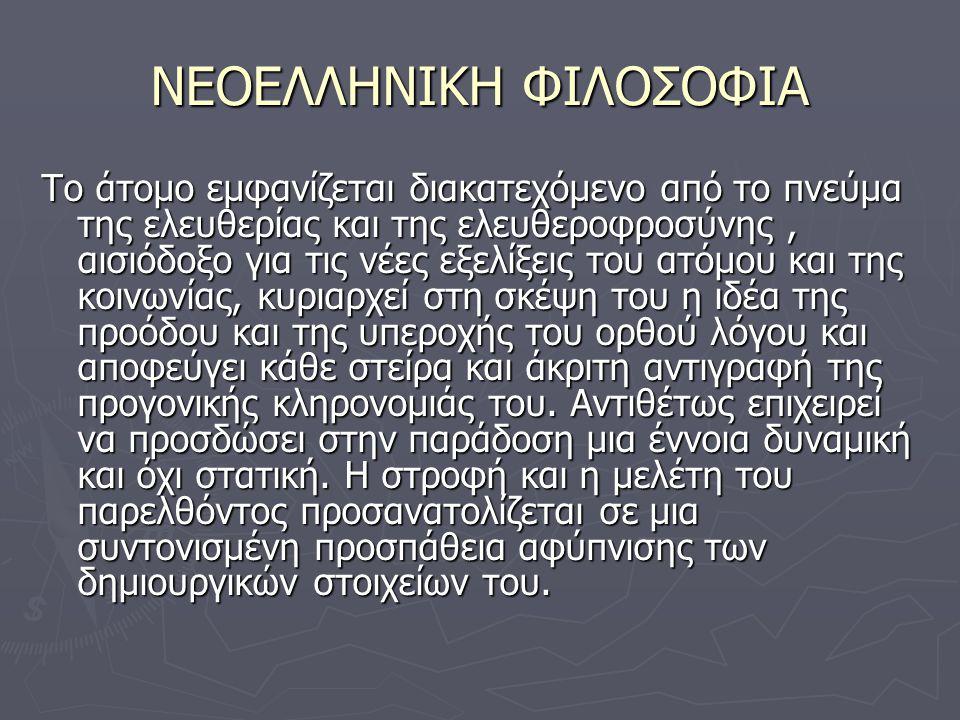 ΝΕΟΕΛΛΗΝΙΚΗ ΦΙΛΟΣΟΦΙΑ Το άτομο εμφανίζεται διακατεχόμενο από το πνεύμα της ελευθερίας και της ελευθεροφροσύνης, αισιόδοξο για τις νέες εξελίξεις του ατόμου και της κοινωνίας, κυριαρχεί στη σκέψη του η ιδέα της προόδου και της υπεροχής του ορθού λόγου και αποφεύγει κάθε στείρα και άκριτη αντιγραφή της προγονικής κληρονομιάς του.