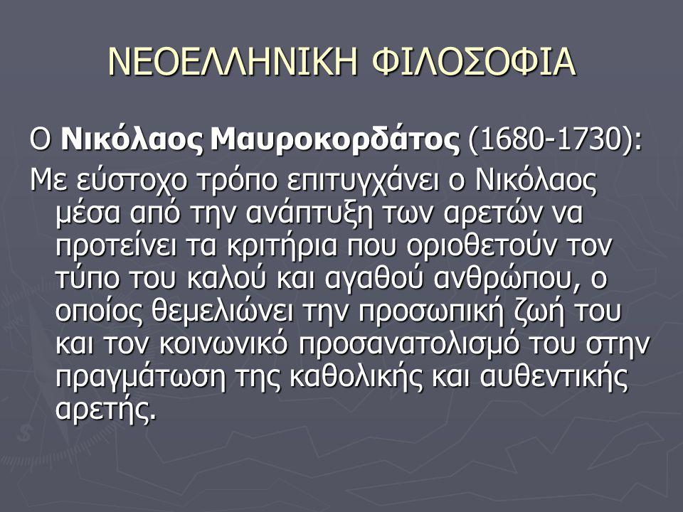 ΝΕΟΕΛΛΗΝΙΚΗ ΦΙΛΟΣΟΦΙΑ Ο Νικόλαος Μαυροκορδάτος (1680-1730): Με εύστοχο τρόπο επιτυγχάνει ο Νικόλαος μέσα από την ανάπτυξη των αρετών να προτείνει τα κριτήρια που οριοθετούν τον τύπο του καλού και αγαθού ανθρώπου, ο οποίος θεμελιώνει την προσωπική ζωή του και τον κοινωνικό προσανατολισμό του στην πραγμάτωση της καθολικής και αυθεντικής αρετής.