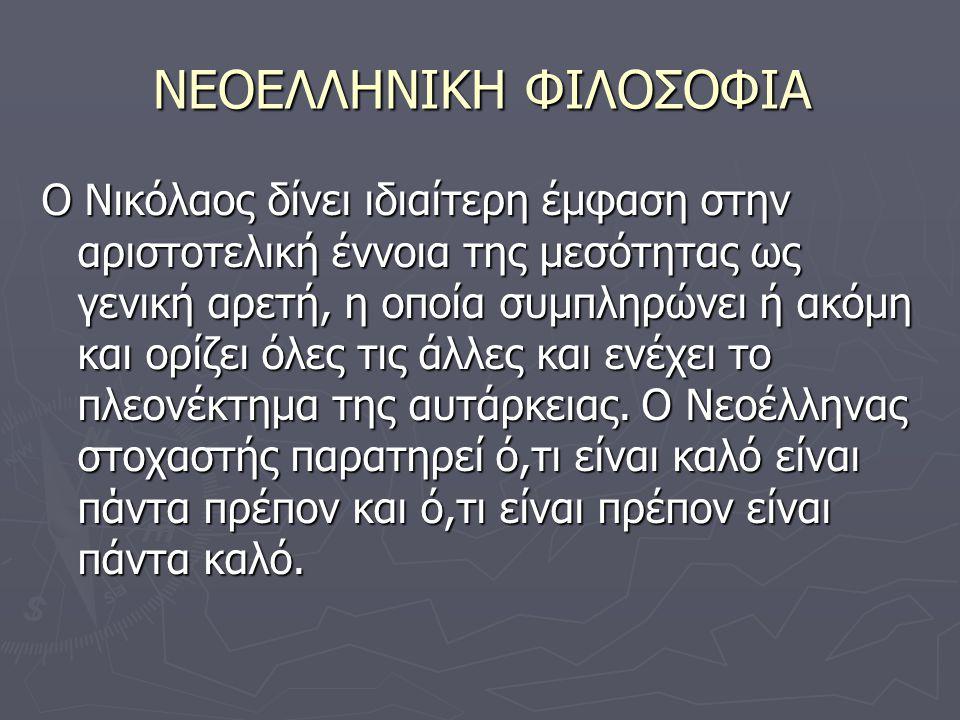 ΝΕΟΕΛΛΗΝΙΚΗ ΦΙΛΟΣΟΦΙΑ Ο Νικόλαος δίνει ιδιαίτερη έμφαση στην αριστοτελική έννοια της μεσότητας ως γενική αρετή, η οποία συμπληρώνει ή ακόμη και ορίζει όλες τις άλλες και ενέχει το πλεονέκτημα της αυτάρκειας.