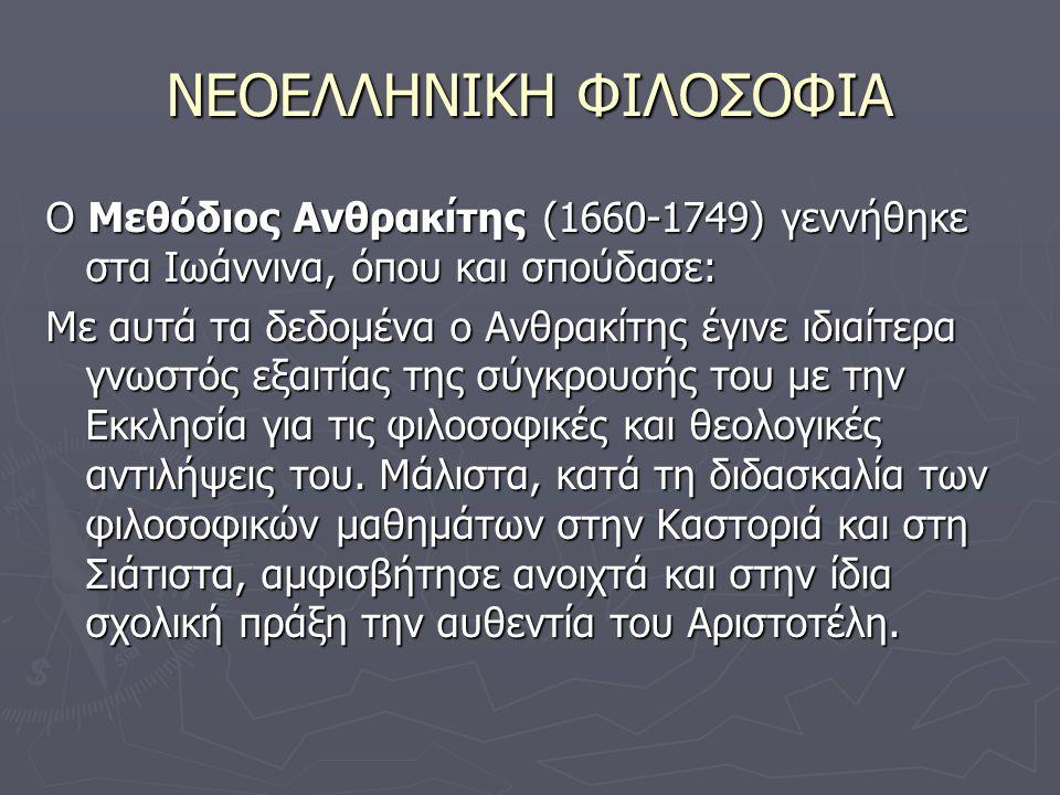 ΝΕΟΕΛΛΗΝΙΚΗ ΦΙΛΟΣΟΦΙΑ Ο Μεθόδιος Ανθρακίτης (1660-1749) γεννήθηκε στα Ιωάννινα, όπου και σπούδασε: Με αυτά τα δεδομένα ο Ανθρακίτης έγινε ιδιαίτερα γνωστός εξαιτίας της σύγκρουσής του με την Εκκλησία για τις φιλοσοφικές και θεολογικές αντιλήψεις του.