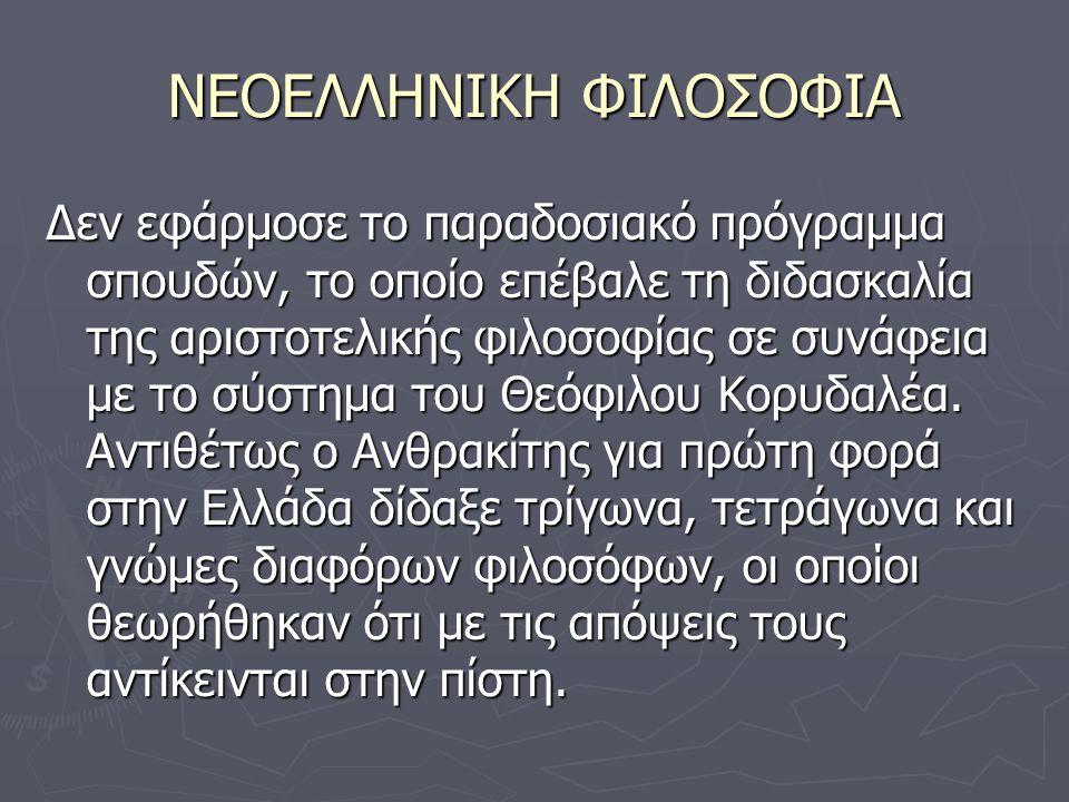 ΝΕΟΕΛΛΗΝΙΚΗ ΦΙΛΟΣΟΦΙΑ Δεν εφάρμοσε το παραδοσιακό πρόγραμμα σπουδών, το οποίο επέβαλε τη διδασκαλία της αριστοτελικής φιλοσοφίας σε συνάφεια με το σύστημα του Θεόφιλου Κορυδαλέα.