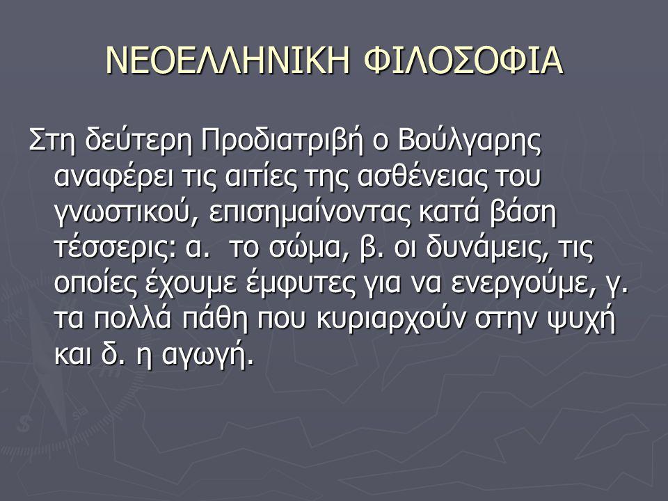 ΝΕΟΕΛΛΗΝΙΚΗ ΦΙΛΟΣΟΦΙΑ Στη δεύτερη Προδιατριβή ο Βούλγαρης αναφέρει τις αιτίες της ασθένειας του γνωστικού, επισημαίνοντας κατά βάση τέσσερις: α.