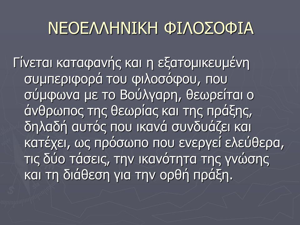 ΝΕΟΕΛΛΗΝΙΚΗ ΦΙΛΟΣΟΦΙΑ Γίνεται καταφανής και η εξατομικευμένη συμπεριφορά του φιλοσόφου, που σύμφωνα με το Βούλγαρη, θεωρείται ο άνθρωπος της θεωρίας και της πράξης, δηλαδή αυτός που ικανά συνδυάζει και κατέχει, ως πρόσωπο που ενεργεί ελεύθερα, τις δύο τάσεις, την ικανότητα της γνώσης και τη διάθεση για την ορθή πράξη.