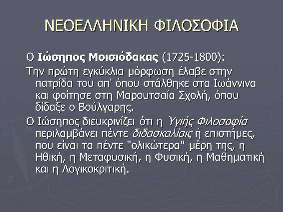 ΝΕΟΕΛΛΗΝΙΚΗ ΦΙΛΟΣΟΦΙΑ O Ιώσηπος Μοισιόδακας (1725-1800): Την πρώτη εγκύκλια μόρφωση έλαβε στην πατρίδα του απ όπου στάλθηκε στα Ιωάννινα και φοίτησε στη Μαρουτσαία Σχολή, όπου δίδαξε ο Βούλγαρης.