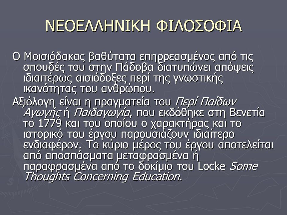 ΝΕΟΕΛΛΗΝΙΚΗ ΦΙΛΟΣΟΦΙΑ Ο Μοισιόδακας βαθύτατα επηρρεασμένος από τις σπουδές του στην Πάδοβα διατυπώνει απόψεις ιδιαιτέρως αισιόδοξες περί της γνωστικής ικανότητας του ανθρώπου.