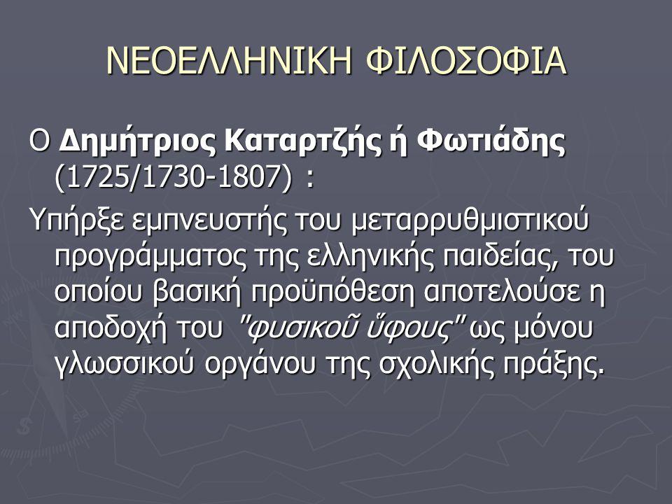 ΝΕΟΕΛΛΗΝΙΚΗ ΦΙΛΟΣΟΦΙΑ Ο Δημήτριος Καταρτζής ή Φωτιάδης (1725/1730-1807) : Υπήρξε εμπνευστής του μεταρρυθμιστικού προγράμματος της ελληνικής παιδείας, του οποίου βασική προϋπόθεση αποτελούσε η αποδοχή του φυσικοῦ ὕφους ως μόνου γλωσσικού οργάνου της σχολικής πράξης.