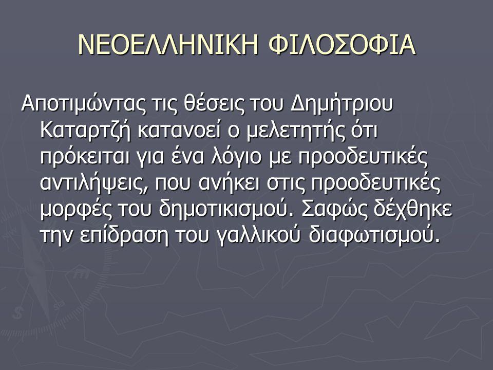 ΝΕΟΕΛΛΗΝΙΚΗ ΦΙΛΟΣΟΦΙΑ Αποτιμώντας τις θέσεις του Δημήτριου Καταρτζή κατανοεί ο μελετητής ότι πρόκειται για ένα λόγιο με προοδευτικές αντιλήψεις, που ανήκει στις προοδευτικές μορφές του δημοτικισμού.