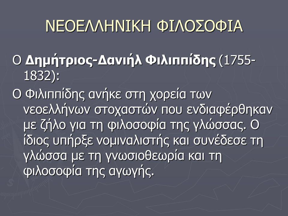 ΝΕΟΕΛΛΗΝΙΚΗ ΦΙΛΟΣΟΦΙΑ Ο Δημήτριος-Δανιήλ Φιλιππίδης (1755- 1832): Ο Φιλιππίδης ανήκε στη χορεία των νεοελλήνων στοχαστών που ενδιαφέρθηκαν με ζήλο για τη φιλοσοφία της γλώσσας.
