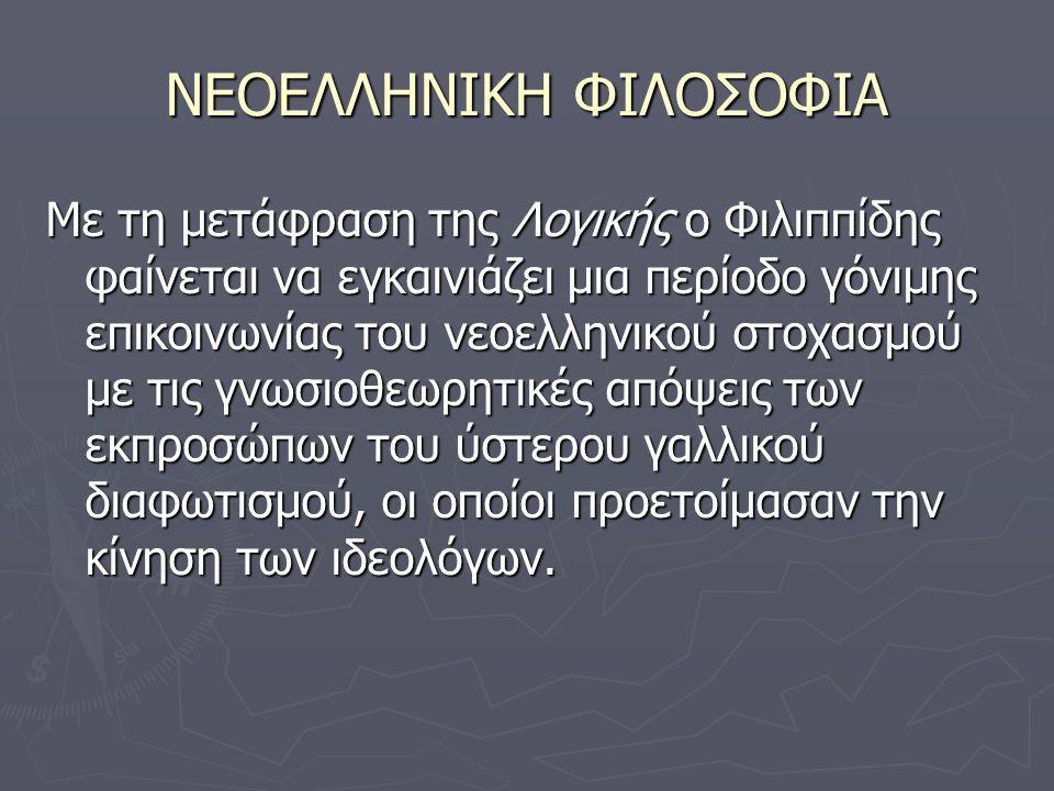 ΝΕΟΕΛΛΗΝΙΚΗ ΦΙΛΟΣΟΦΙΑ Με τη μετάφραση της Λογικής ο Φιλιππίδης φαίνεται να εγκαινιάζει μια περίοδο γόνιμης επικοινωνίας του νεοελληνικού στοχασμού με τις γνωσιοθεωρητικές απόψεις των εκπροσώπων του ύστερου γαλλικού διαφωτισμού, οι οποίοι προετοίμασαν την κίνηση των ιδεολόγων.