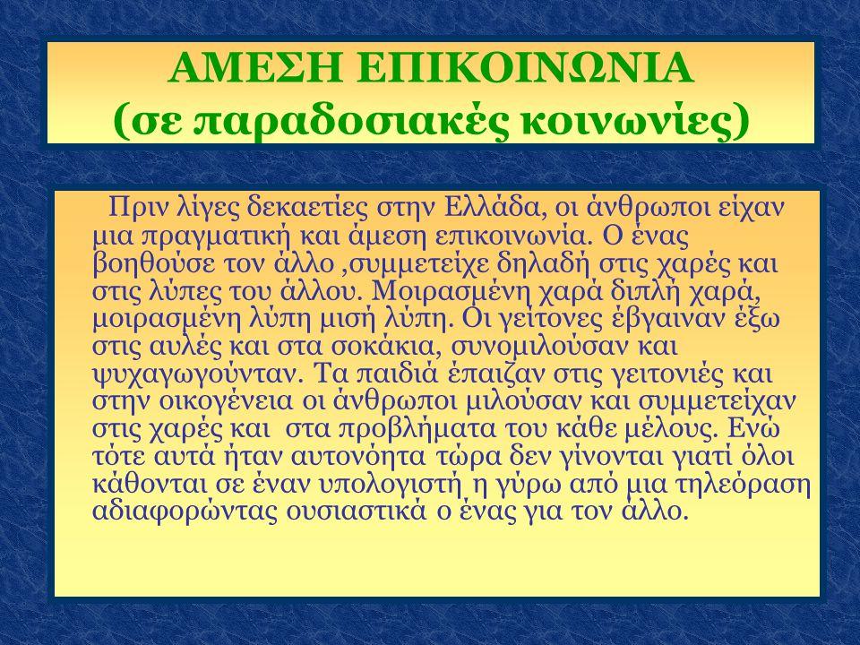 ΑΜΕΣΗ ΕΠΙΚΟΙΝΩΝΙΑ (σε παραδοσιακές κοινωνίες) Πριν λίγες δεκαετίες στην Ελλάδα, οι άνθρωποι είχαν μια πραγματική και άμεση επικοινωνία. Ο ένας βοηθούσ